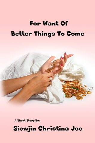 For Want of Better Things to come  by  SiewJin Christina Jee