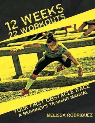 12 Weeks. 22 Workouts. Your First Obstacle Race: A Beginners Training Manual Melissa Rodriguez