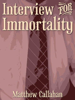 Interview for Immortality  by  Matthew Callahan