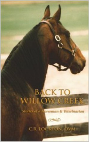 Back To Willow Creek: Stories of a Horseman and Veterinarian  by  C.R. Lockton