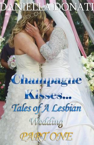 Champagne Kisses: Tales of A Lesbian Wedding Part One  by  Daniella  Donati
