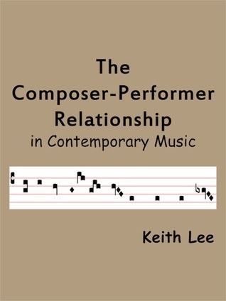 The Composer-Performer Relationship in Contemporary Music  by  Keith Lee