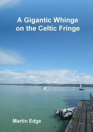 A Gigantic Whinge on the Celtic Fringe Martin Edge