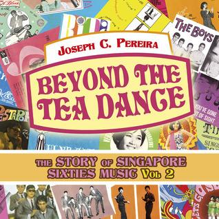Beyond the Tea Dance: The Story of Singapore Sixties Music - Vol. 2  by  Joseph C. Pereira