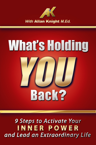 What's Holding You Back? 9 steps to activate your inner power and lead an extraordinary life! Allan Knight