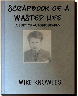 Scrapbook of a Wasted Life Mike Knowles