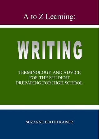 A to Z Learning: WRITING Terminology and Advice for the Student Preparing for High School Suzanne Kaiser