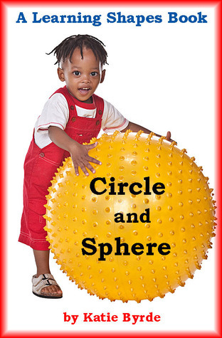 Circle and Sphere: A Learning Shapes Book Katie Byrde