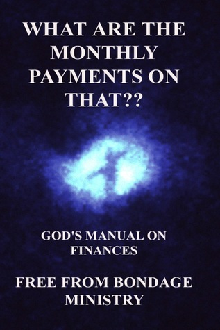 What Are The Monthly Payments On That?? Gods Manual On Finances.  by  Free From Bondage Ministry