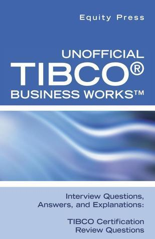 Unofficial TIBCO® Business Works™ Interview Questions, Answers, and Explanations: TIBCO Certification Review Questions Equity Press