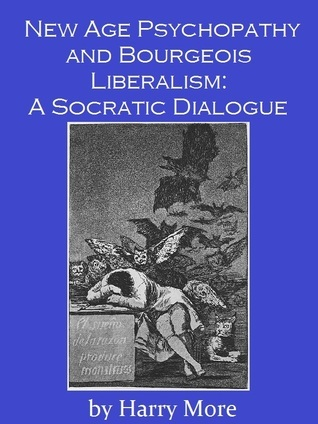 New Age Psychopathy and Bourgeois Liberalism: A Socratic Dialogue  by  Harry More