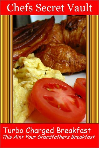 Turbo Charged Breakfast: This Is Not Your Grandfathers Breakfast  by  Chefs Secret Vault