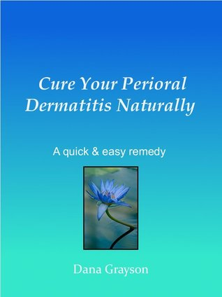 Cure Your Perioral Dermatitis Naturally .... A Quick & Easy Remedy  by  Dana Grayson