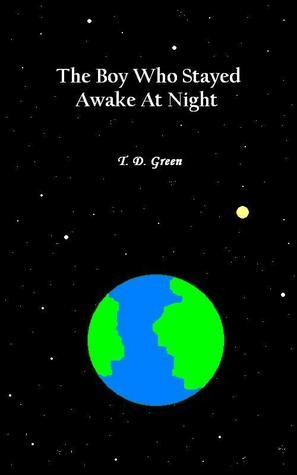 The Boy Who Stayed Awake At Night T.D. Green