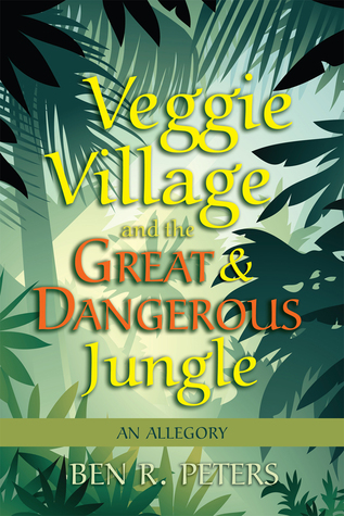 Veggie Village and the Great & Dangerous Jungle: An Allegory Ben Peters