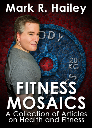 Fitness Mosaics: A collection of articles on health and fitness  by  Mark Hailey