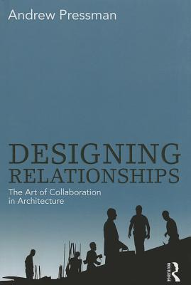 Designing Relationships: The Art of Collaboration in Architecture Andrew Pressman