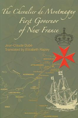 The Chevalier de Montmagny: First Governor of New France: First Governor of New France Jean-Claude Dubé