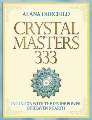 Crystal Masters 333: Initiation with the Divine Power of Heaven & Earth  by  Alana Fairchild