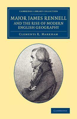 Major James Rennell and the Rise of Modern English Geography Clements Robert Markham