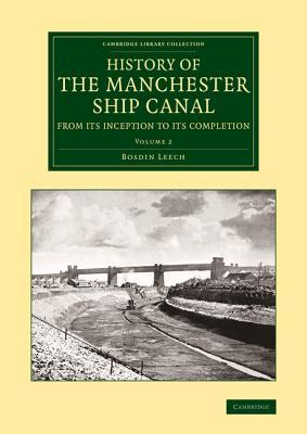 History of the Manchester Ship Canal from Its Inception to Its Completion: With Personal Reminiscences Bosdin Leech
