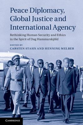Peace Diplomacy, Global Justice and International Agency: Rethinking Human Security and Ethics in the Spirit of Dag Hammarskjold  by  Carsten Stahn