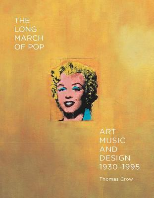 The Long March of Pop: Art, Music, and Design, 1930–1995  by  Thomas E. Crow