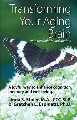 Transforming Your Aging Brain: With the Multi-Modal Method Linda S. Stoler
