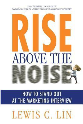 Rise Above the Noise: How to Stand Out at the Marketing Interview Lewis C Lin