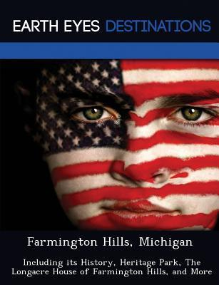 Farmington Hills, Michigan: Including Its History, Heritage Park, the Longacre House of Farmington Hills, and More  by  Renee Browning
