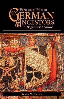 Finding Your German Ancestors: A Beginners Guide  by  Kevan M. Hansen