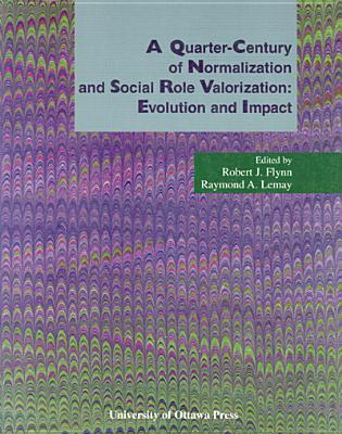 A Quarter-Century of Normalization and Social Role Valorization: Evolution and Impact: Evolution and Impact Robert J Flynn