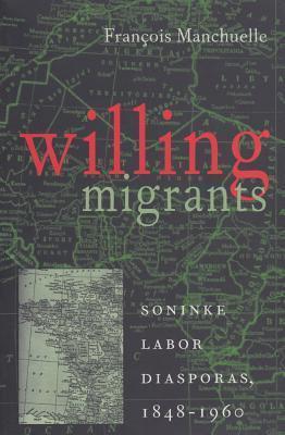 Willing Migrants: Soninke Labor Diasporas, 1848-1960 Francois Manchuelle