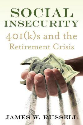 Social Insecurity: 401(k)s and the Retirement Crisis James W. Russell