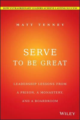 Serve to Be Great: Leadership Lessons from a Prison, a Monastery, and a Boardroom Matt Tenney