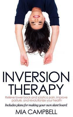 Inversion Therapy: Relieve Lower Back and Sciatica Pain, Improve Posture, and Revolutionize Your Health Mia Campbell