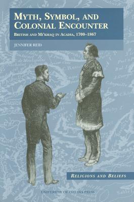 Myth: British and Mikmaq in Acadia, 1700-1867: British and Mikmaq in Acadia, 1700-1867 Jennifer Reid