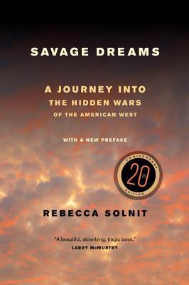 Savage Dreams: A Journey Into the Hidden Wars of the American West Rebecca Solnit