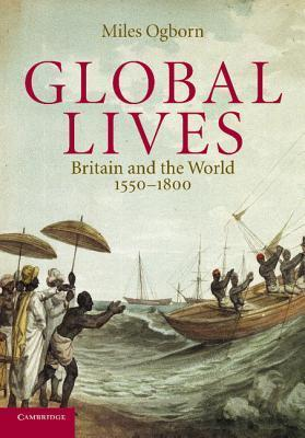 Global Lives: Britain and the World, 1550-1800  by  Miles Ogborn