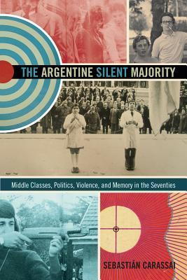 The Argentine Silent Majority: Middle Classes, Politics, Violence, and Memory in the Seventies  by  Sebastián Carassai