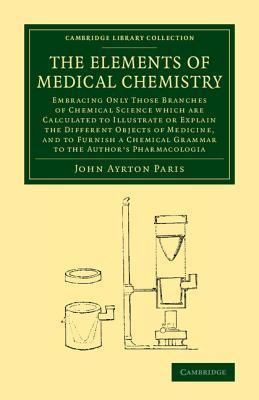 The Elements of Medical Chemistry: Embracing Only Those Branches of Chemical Science Which Are Calculated to Illustrate or Explain the Different Objects of Medicine, and to Furnish a Chemical Grammar to the Authors Pharmacologia  by  John Ayrton Paris