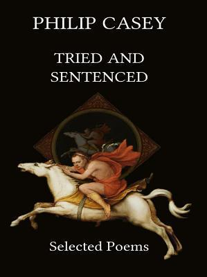 Tried and Sentenced: Selected Poems  by  Philip Casey