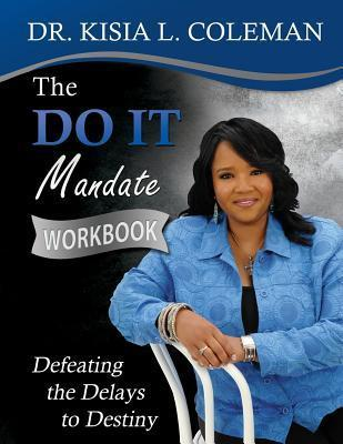 The Do It Mandate: Defeating the Delays to Destiny Workbook Dr Kisia L Coleman