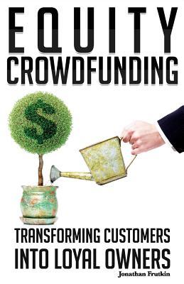 Equity Crowdfunding: Transforming Customers Into Loyal Owners  by  Jonathan Frutkin