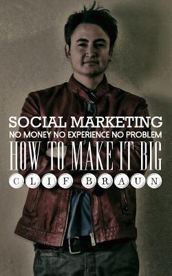 Social Marketing: No Money No Experience No Problem  by  Clif Braun