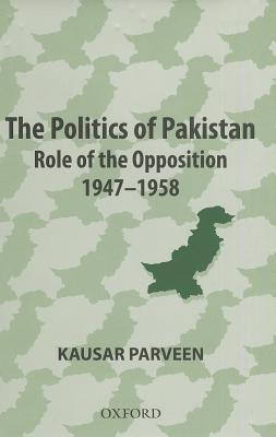 The Politics of Pakistan: Role of the Opposition 1947-1958 Kausar Parveen