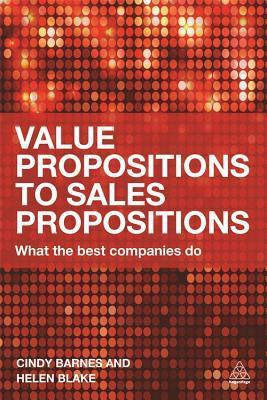 Value Propositions to Sales Propositions: What the Best Companies Do  by  Cindy Barnes