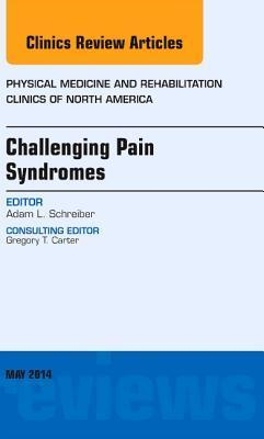 Challenging Pain Syndromes, an Issue of Physical Medicine and Rehabilitation Clinics of North America, Adam L. Schreiber