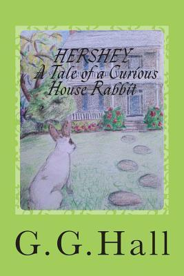 Hershey- A Tale of a Curious House Rabbit  by  G.G. Hall