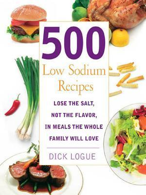 500 Low Sodium Recipes: Lose the Salt, Not the Flavor in Meals the Whole Family Will Love Dick Logue